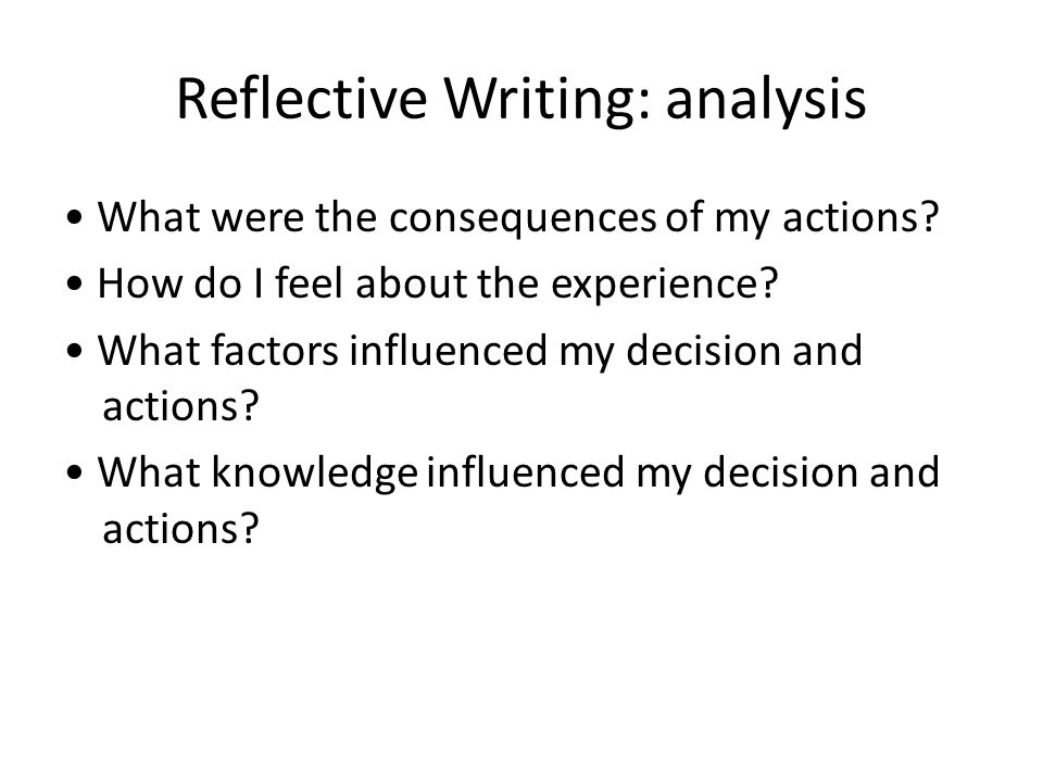 Reflective Writing: analysis What were the consequences of my actions.