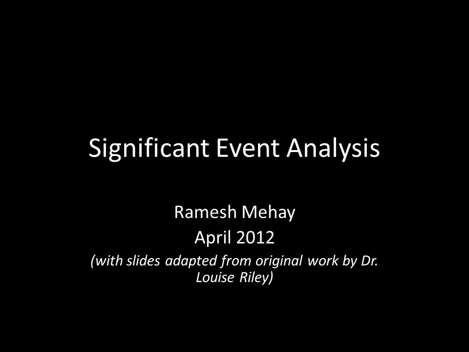 Significant Event Analysis Ramesh Mehay April 2012 (with slides adapted from original work by Dr.