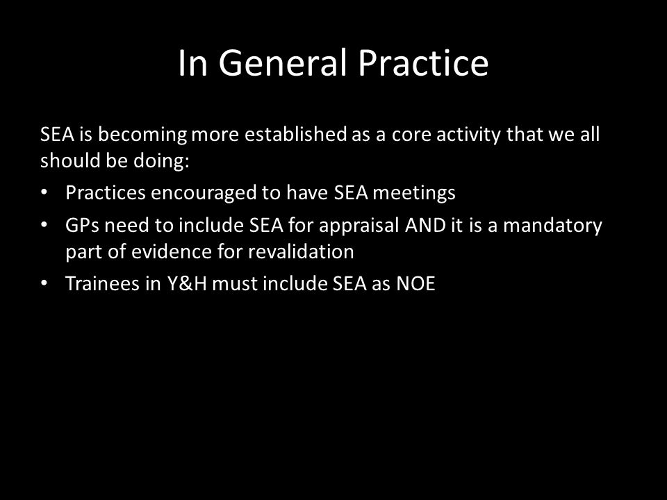 In General Practice SEA is becoming more established as a core activity that we all should be doing: Practices encouraged to have SEA meetings GPs need to include SEA for appraisal AND it is a mandatory part of evidence for revalidation Trainees in Y&H must include SEA as NOE