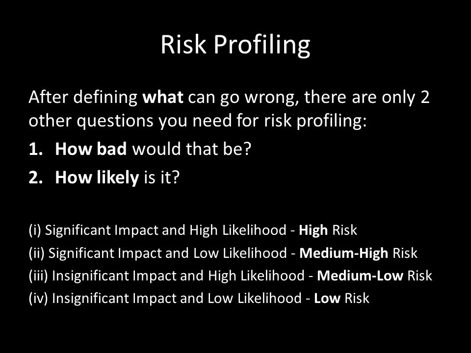 Risk Profiling After defining what can go wrong, there are only 2 other questions you need for risk profiling: 1.How bad would that be.