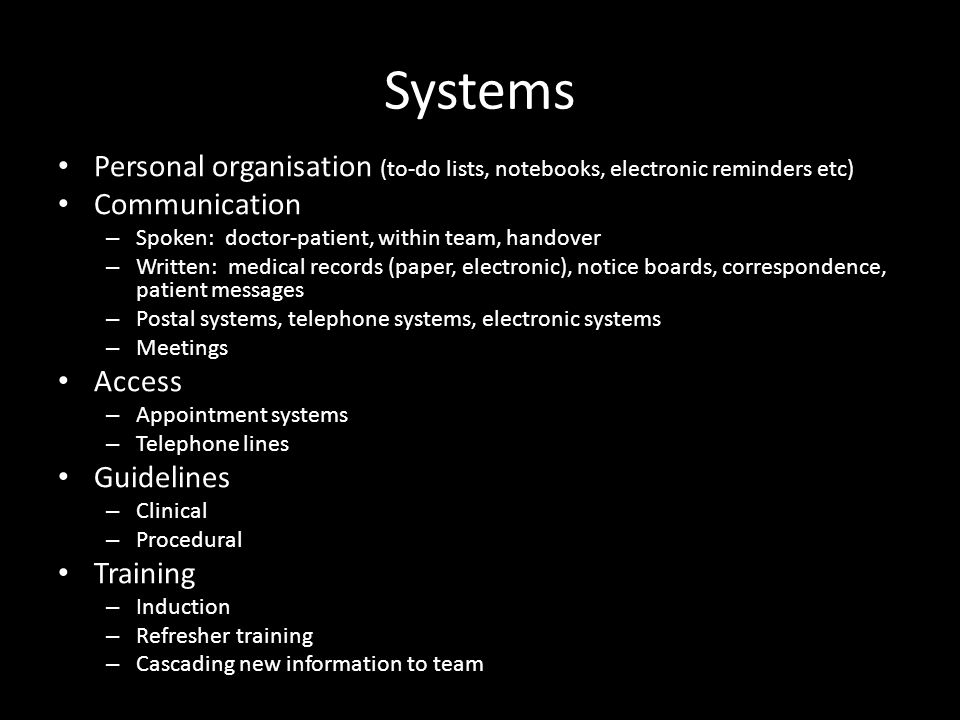 Systems Personal organisation (to-do lists, notebooks, electronic reminders etc) Communication – Spoken: doctor-patient, within team, handover – Written: medical records (paper, electronic), notice boards, correspondence, patient messages – Postal systems, telephone systems, electronic systems – Meetings Access – Appointment systems – Telephone lines Guidelines – Clinical – Procedural Training – Induction – Refresher training – Cascading new information to team