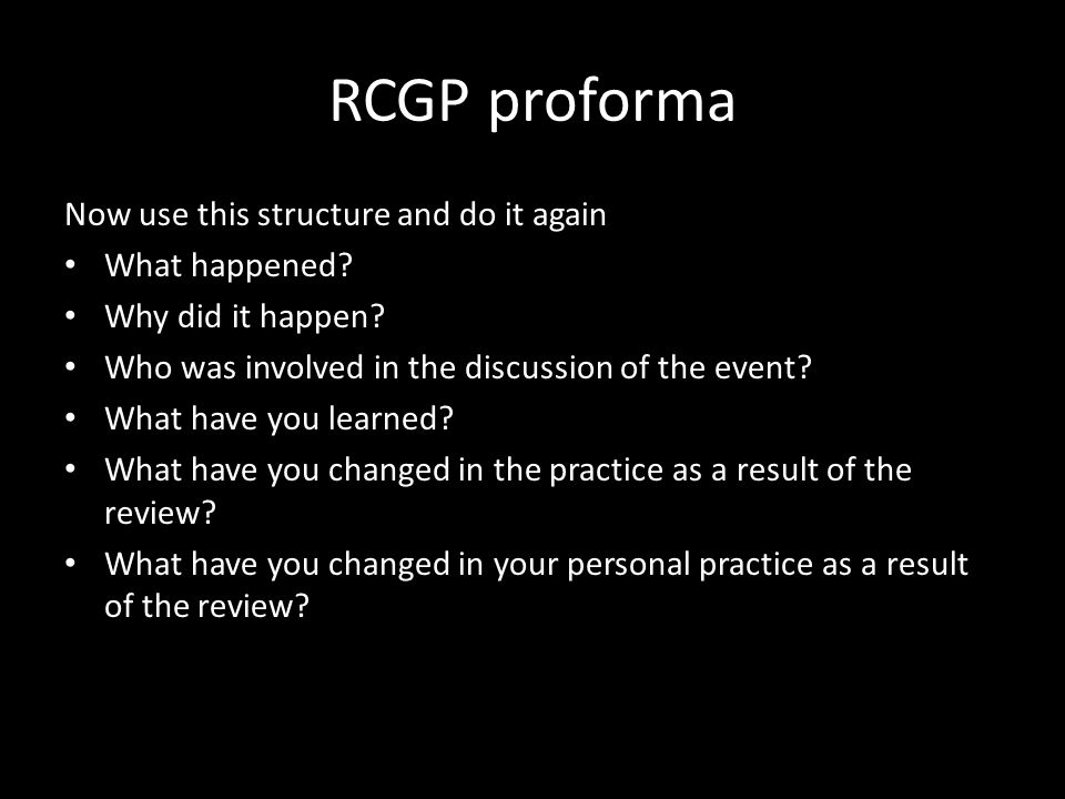 RCGP proforma Now use this structure and do it again What happened.
