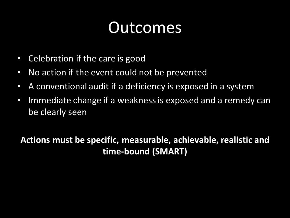 Outcomes Celebration if the care is good No action if the event could not be prevented A conventional audit if a deficiency is exposed in a system Immediate change if a weakness is exposed and a remedy can be clearly seen Actions must be specific, measurable, achievable, realistic and time-bound (SMART)