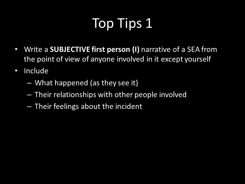 Top Tips 1 Write a SUBJECTIVE first person (I) narrative of a SEA from the point of view of anyone involved in it except yourself Include – What happened (as they see it) – Their relationships with other people involved – Their feelings about the incident