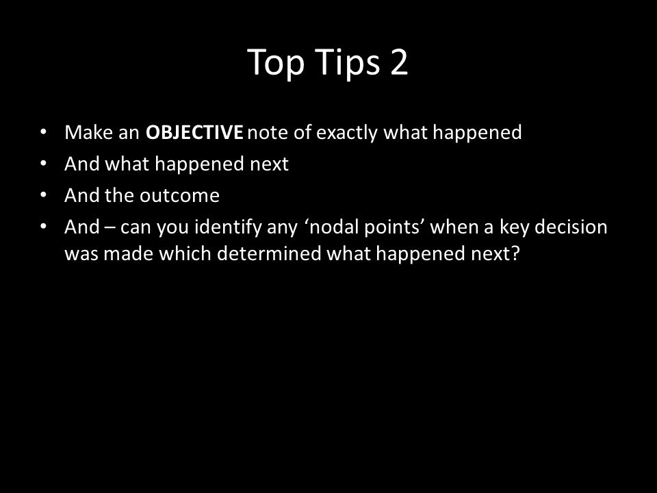 Top Tips 2 Make an OBJECTIVE note of exactly what happened And what happened next And the outcome And – can you identify any nodal points when a key decision was made which determined what happened next