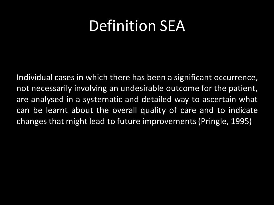 Definition SEA Individual cases in which there has been a significant occurrence, not necessarily involving an undesirable outcome for the patient, are analysed in a systematic and detailed way to ascertain what can be learnt about the overall quality of care and to indicate changes that might lead to future improvements (Pringle, 1995)