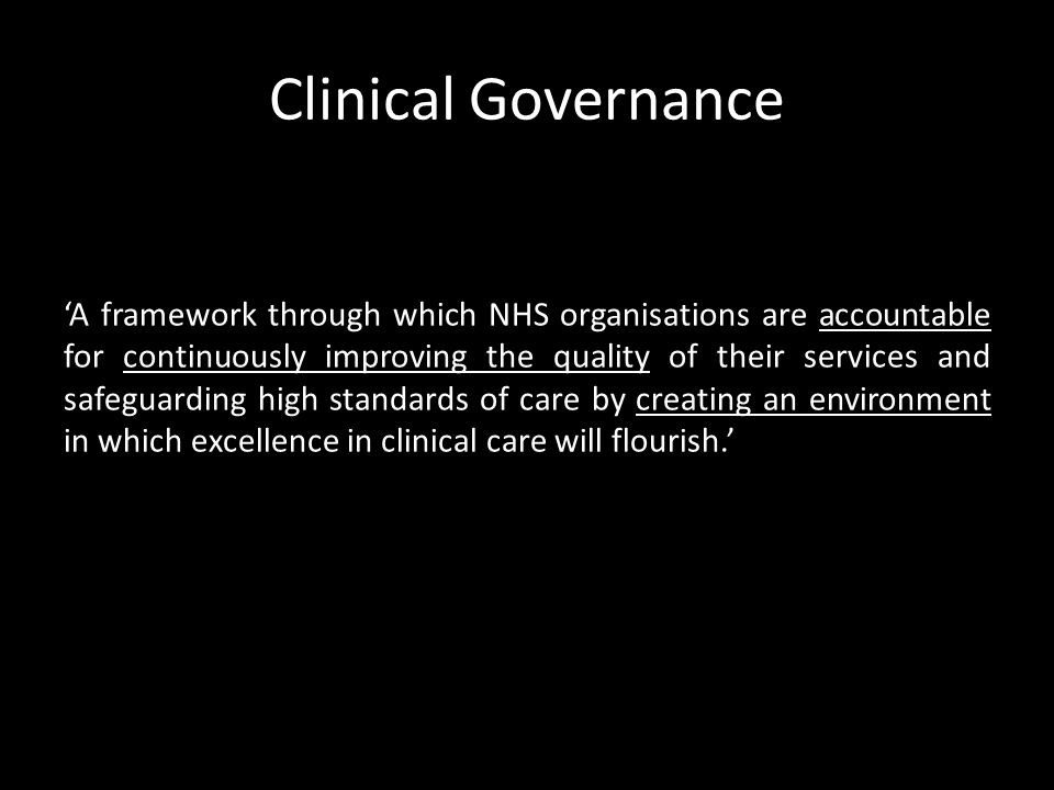 Clinical Governance A framework through which NHS organisations are accountable for continuously improving the quality of their services and safeguarding high standards of care by creating an environment in which excellence in clinical care will flourish.