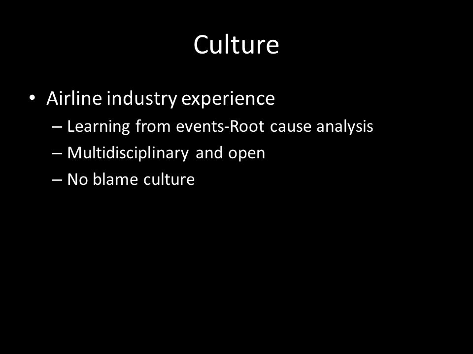 Culture Airline industry experience – Learning from events-Root cause analysis – Multidisciplinary and open – No blame culture