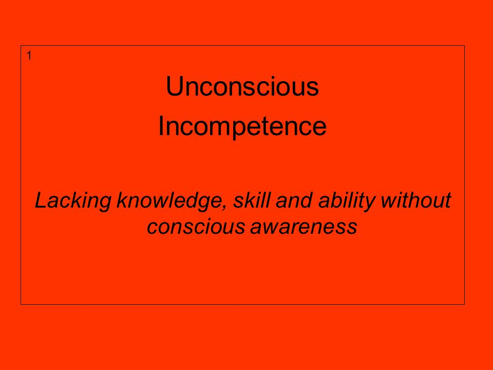 1 Unconscious Incompetence Lacking knowledge, skill and ability without conscious awareness