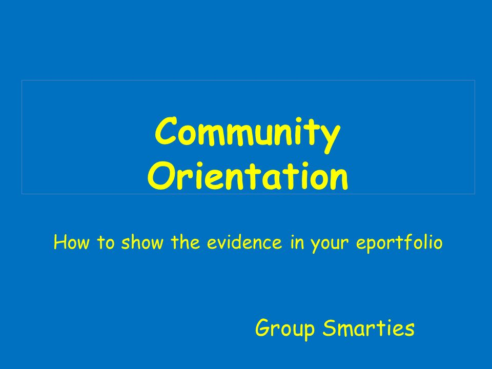 Community Orientation How to show the evidence in your eportfolio Group Smarties
