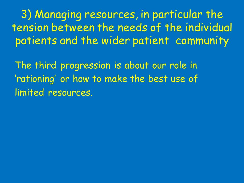 3) Managing resources, in particular the tension between the needs of the individual patients and the wider patient community The third progression is about our role in rationing or how to make the best use of limited resources.