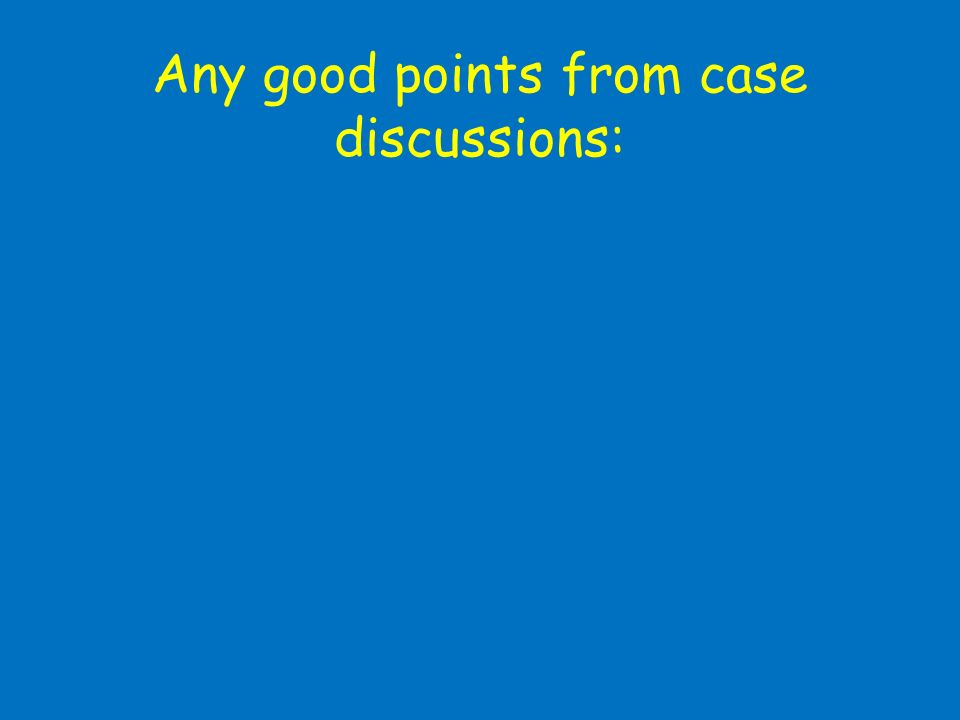 Any good points from case discussions: