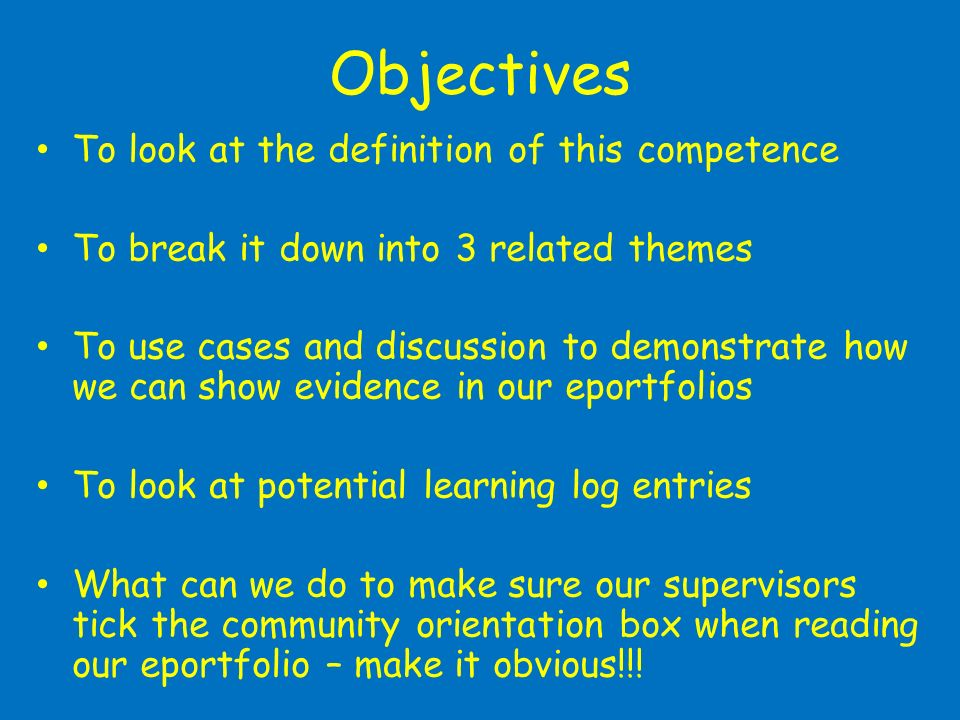 Objectives To look at the definition of this competence To break it down into 3 related themes To use cases and discussion to demonstrate how we can show evidence in our eportfolios To look at potential learning log entries What can we do to make sure our supervisors tick the community orientation box when reading our eportfolio – make it obvious!!!
