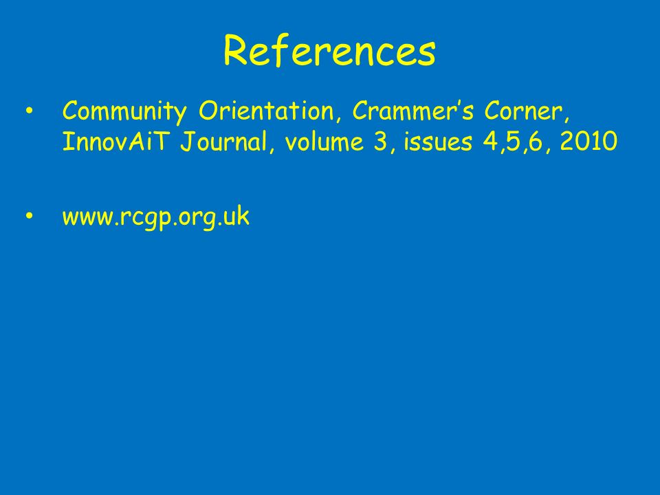 References Community Orientation, Crammers Corner, InnovAiT Journal, volume 3, issues 4,5,6, 2010 www.rcgp.org.uk