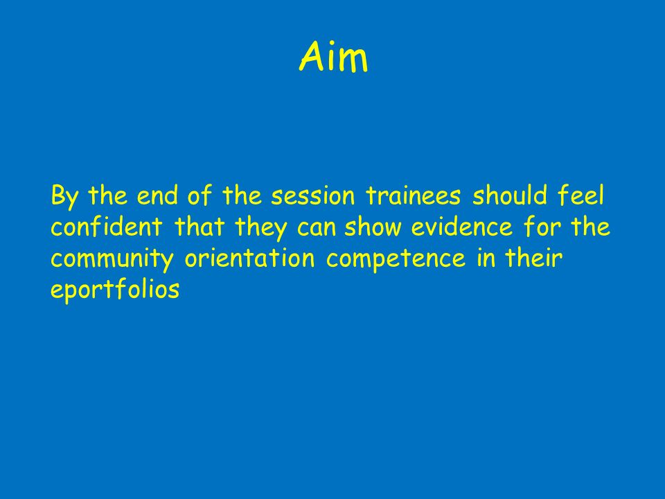 Aim By the end of the session trainees should feel confident that they can show evidence for the community orientation competence in their eportfolios