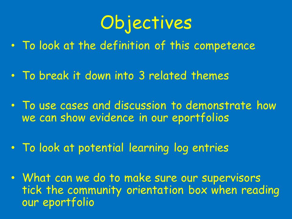 Objectives To look at the definition of this competence To break it down into 3 related themes To use cases and discussion to demonstrate how we can show evidence in our eportfolios To look at potential learning log entries What can we do to make sure our supervisors tick the community orientation box when reading our eportfolio