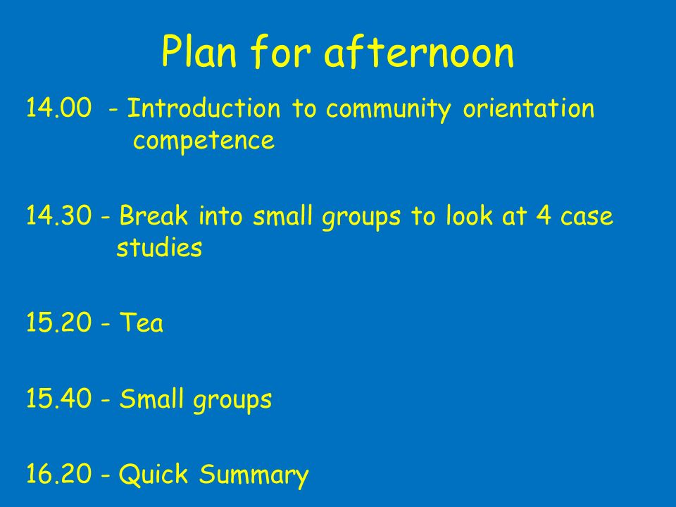 Plan for afternoon 14.00 - Introduction to community orientation competence 14.30 - Break into small groups to look at 4 case studies 15.20 - Tea 15.40 - Small groups 16.20 - Quick Summary