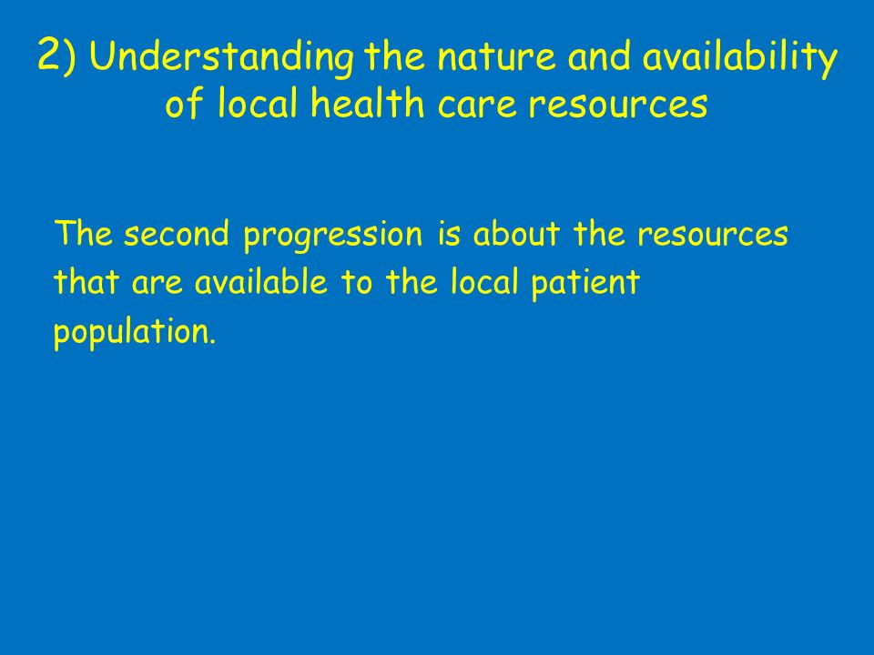 2 ) Understanding the nature and availability of local health care resources The second progression is about the resources that are available to the local patient population.