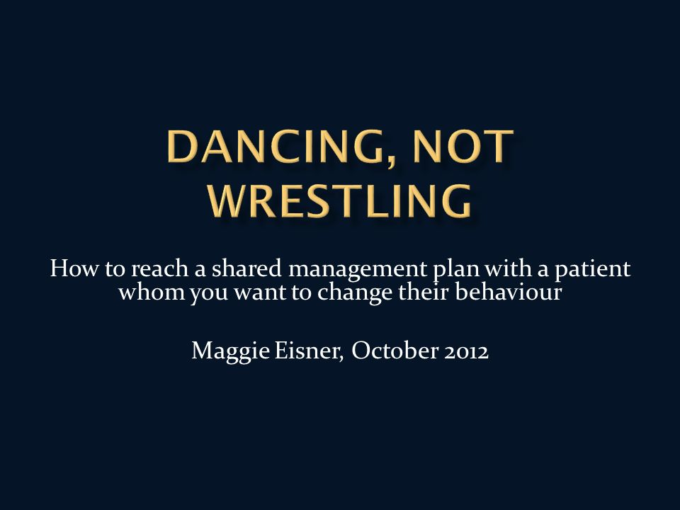 How to reach a shared management plan with a patient whom you want to change their behaviour Maggie Eisner, October 2012