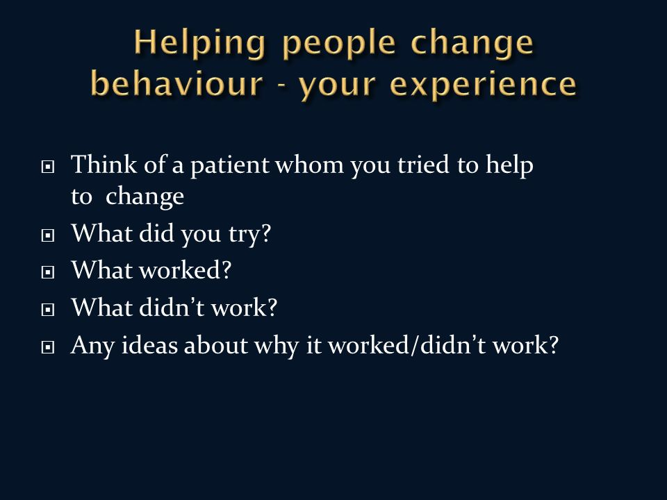 Think of a patient whom you tried to help to change What did you try.