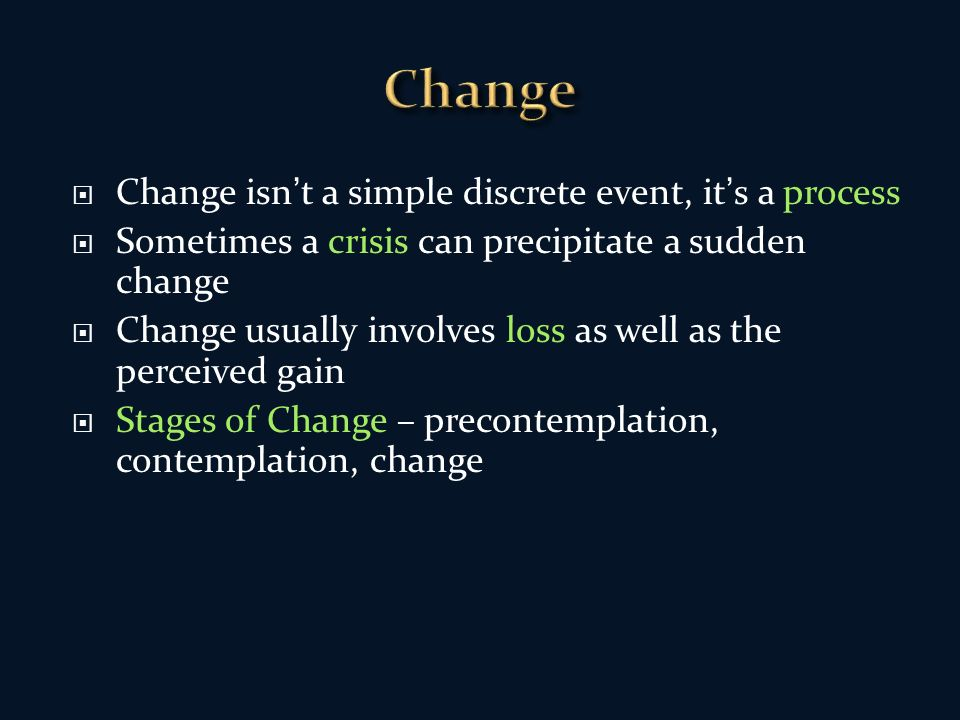 Change isnt a simple discrete event, its a process Sometimes a crisis can precipitate a sudden change Change usually involves loss as well as the perceived gain Stages of Change – precontemplation, contemplation, change