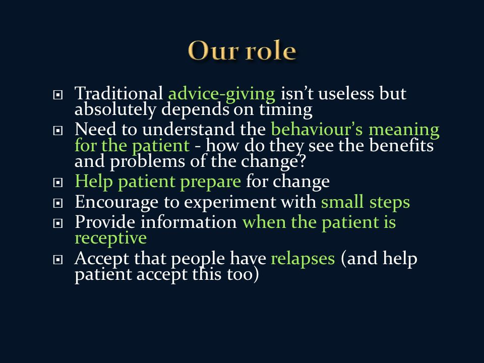 Traditional advice-giving isnt useless but absolutely depends on timing Need to understand the behaviours meaning for the patient - how do they see the benefits and problems of the change.