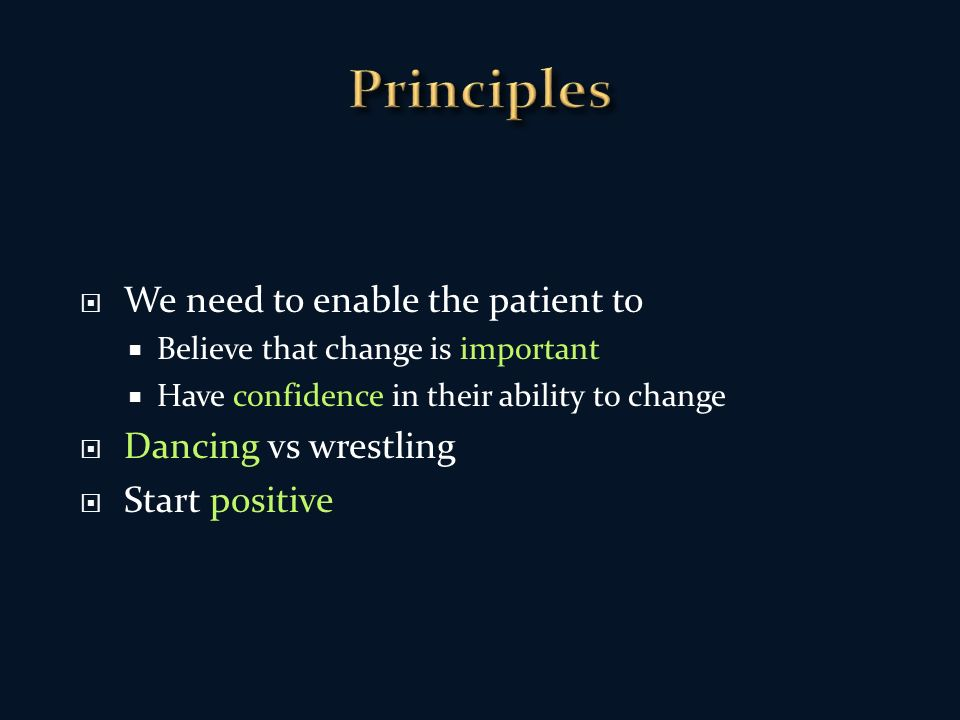 We need to enable the patient to Believe that change is important Have confidence in their ability to change Dancing vs wrestling Start positive