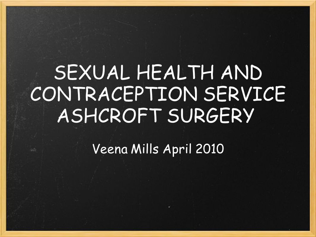 SEXUAL HEALTH AND CONTRACEPTION SERVICE ASHCROFT SURGERY Veena Mills April 2010