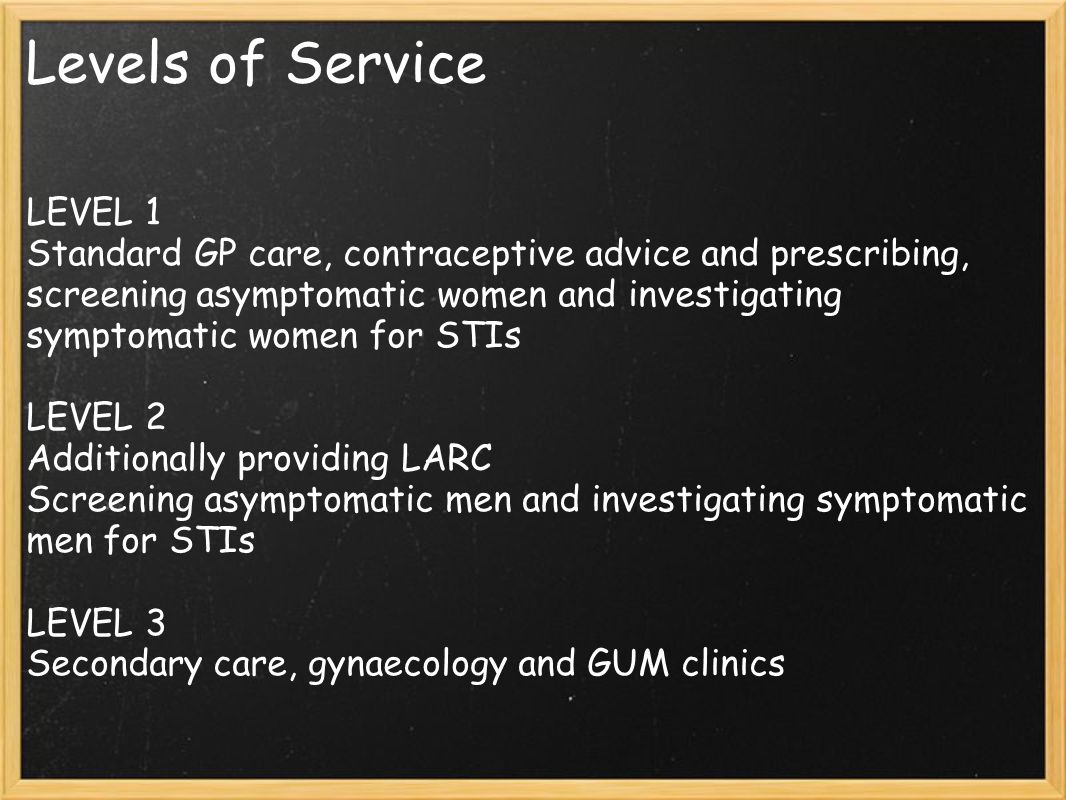 Levels of Service LEVEL 1 Standard GP care, contraceptive advice and prescribing, screening asymptomatic women and investigating symptomatic women for STIs LEVEL 2 Additionally providing LARC Screening asymptomatic men and investigating symptomatic men for STIs LEVEL 3 Secondary care, gynaecology and GUM clinics