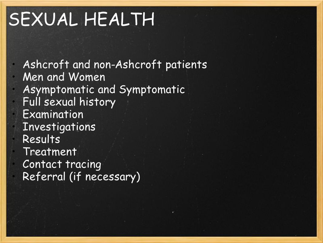 SEXUAL HEALTH Ashcroft and non-Ashcroft patients Men and Women Asymptomatic and Symptomatic Full sexual history Examination Investigations Results Treatment Contact tracing Referral (if necessary)
