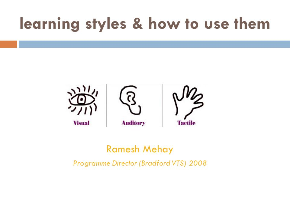 learning styles & how to use them Ramesh Mehay Programme Director (Bradford VTS) 2008