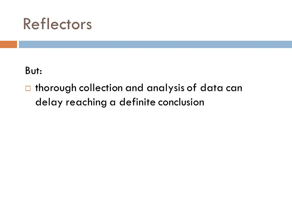 Reflectors But: thorough collection and analysis of data can delay reaching a definite conclusion