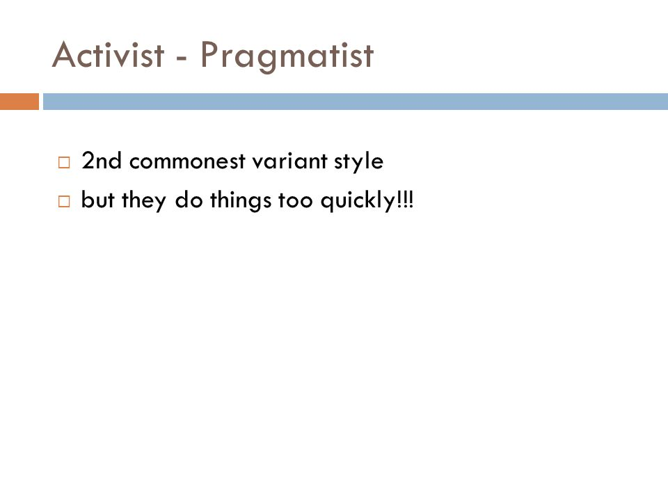 Activist - Pragmatist 2nd commonest variant style but they do things too quickly!!!