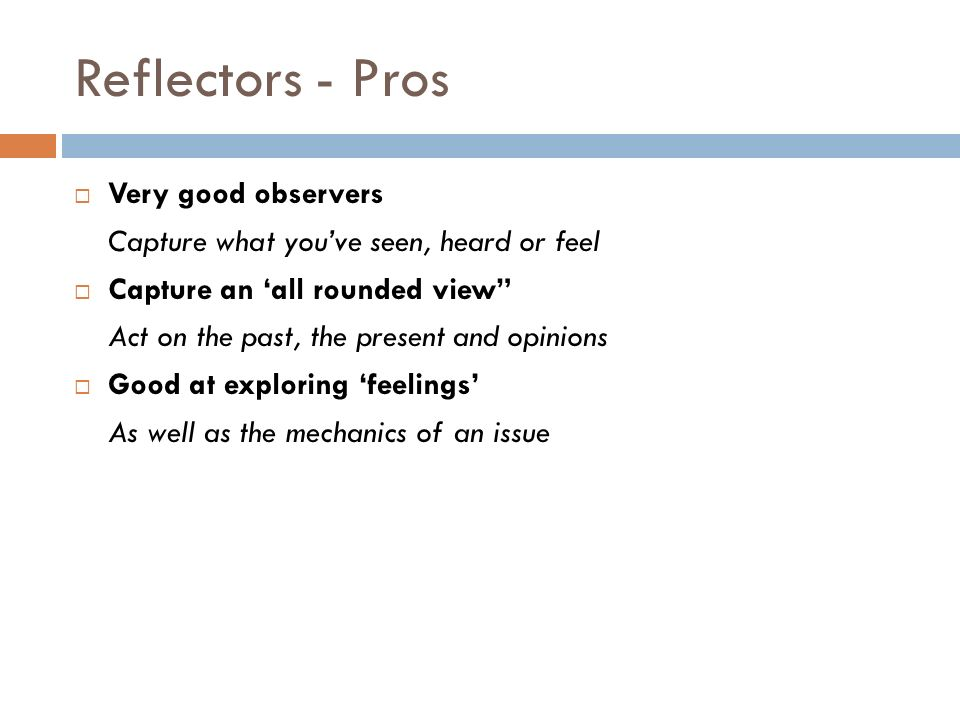Reflectors - Pros Very good observers Capture what youve seen, heard or feel Capture an all rounded view Act on the past, the present and opinions Good at exploring feelings As well as the mechanics of an issue
