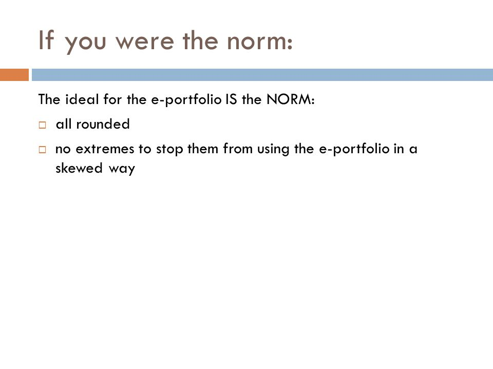 If you were the norm: The ideal for the e-portfolio IS the NORM: all rounded no extremes to stop them from using the e-portfolio in a skewed way
