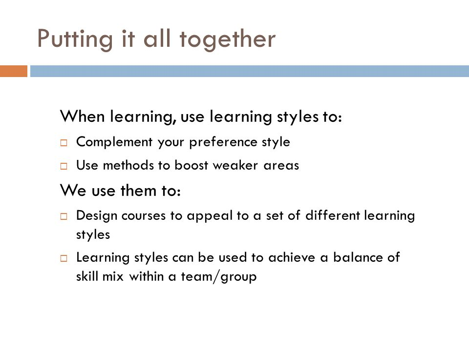 Putting it all together When learning, use learning styles to: Complement your preference style Use methods to boost weaker areas We use them to: Design courses to appeal to a set of different learning styles Learning styles can be used to achieve a balance of skill mix within a team/group