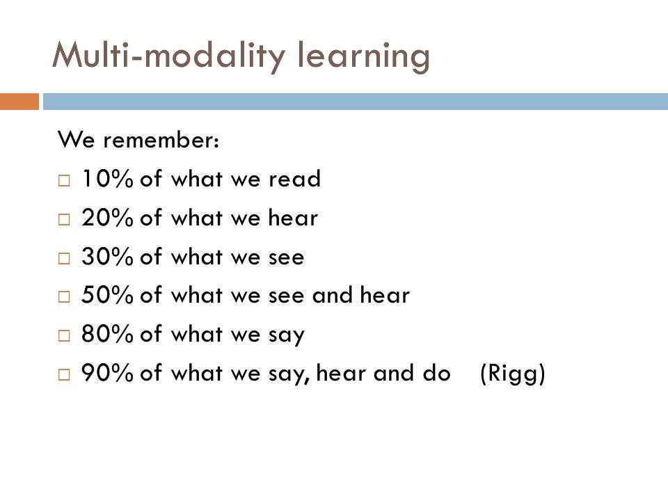 Multi-modality learning We remember: 10% of what we read 20% of what we hear 30% of what we see 50% of what we see and hear 80% of what we say 90% of what we say, hear and do (Rigg)