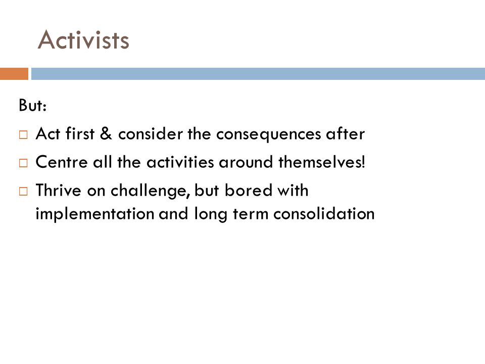 Activists But: Act first & consider the consequences after Centre all the activities around themselves.