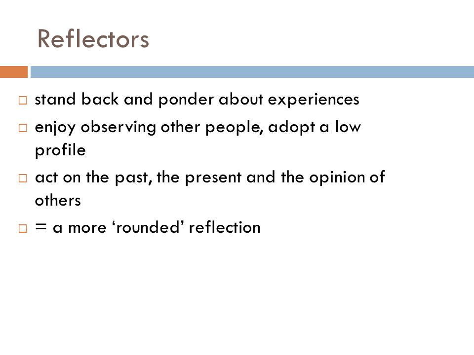 Reflectors stand back and ponder about experiences enjoy observing other people, adopt a low profile act on the past, the present and the opinion of others = a more rounded reflection
