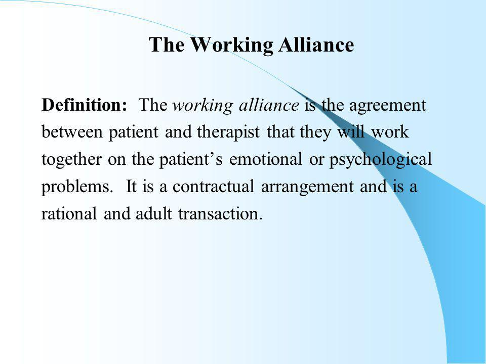The Working Alliance Definition: The working alliance is the agreement between patient and therapist that they will work together on the patients emotional or psychological problems.