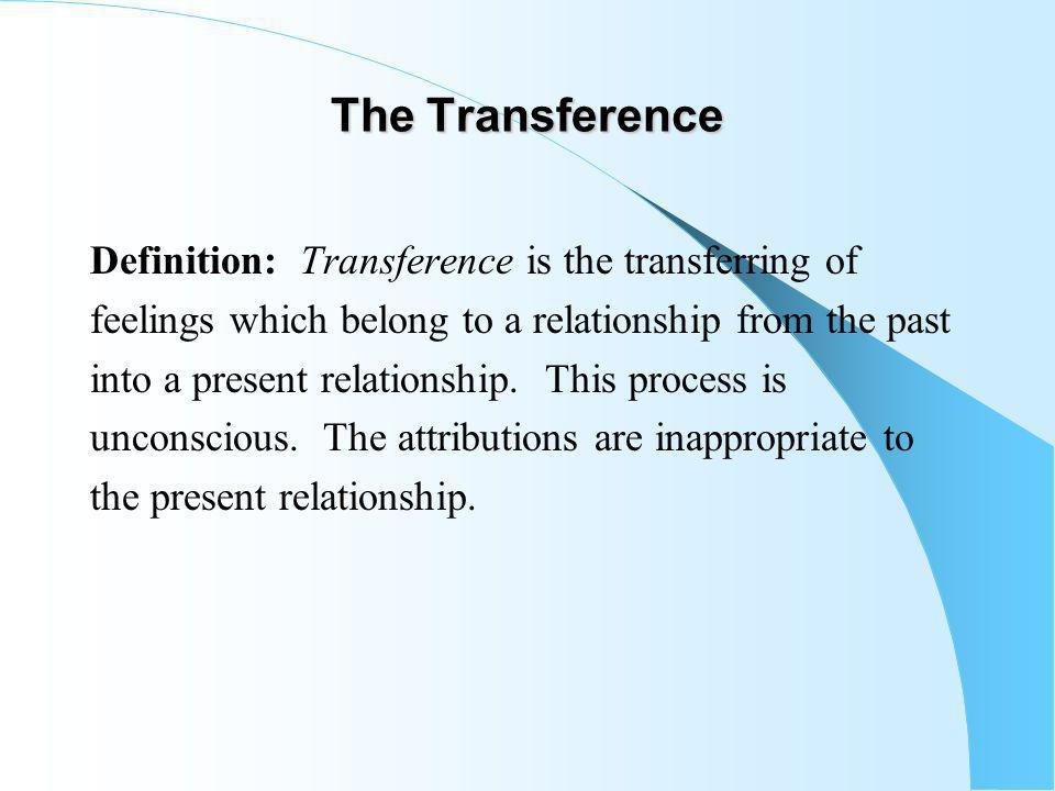 The Transference Definition: Transference is the transferring of feelings which belong to a relationship from the past into a present relationship.