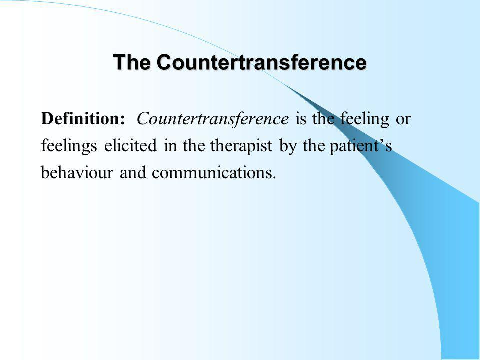 The Countertransference Definition: Countertransference is the feeling or feelings elicited in the therapist by the patients behaviour and communications.