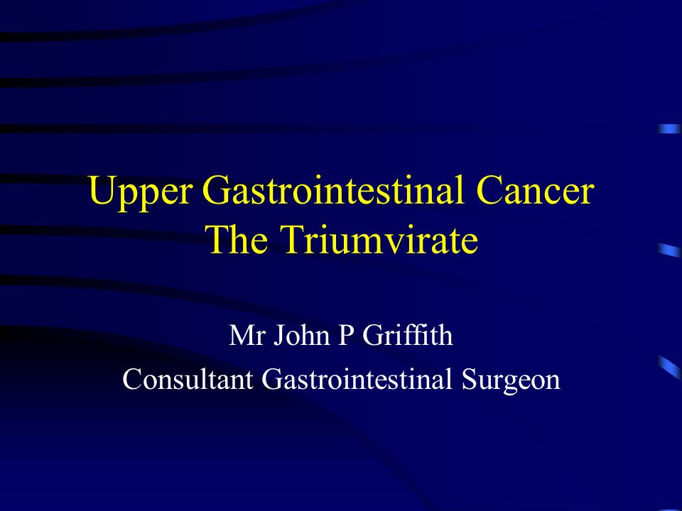 Upper Gastrointestinal Cancer The Triumvirate Mr John P Griffith Consultant Gastrointestinal Surgeon