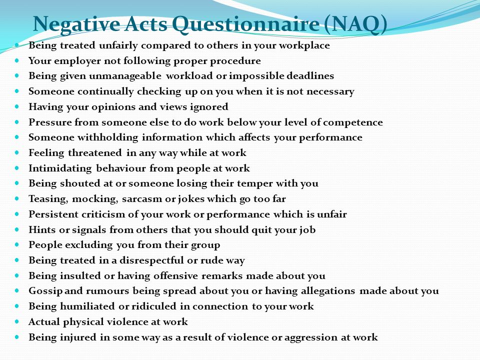 Negative Acts Questionnaire (NAQ) Being treated unfairly compared to others in your workplace Your employer not following proper procedure Being given unmanageable workload or impossible deadlines Someone continually checking up on you when it is not necessary Having your opinions and views ignored Pressure from someone else to do work below your level of competence Someone withholding information which affects your performance Feeling threatened in any way while at work Intimidating behaviour from people at work Being shouted at or someone losing their temper with you Teasing, mocking, sarcasm or jokes which go too far Persistent criticism of your work or performance which is unfair Hints or signals from others that you should quit your job People excluding you from their group Being treated in a disrespectful or rude way Being insulted or having offensive remarks made about you Gossip and rumours being spread about you or having allegations made about you Being humiliated or ridiculed in connection to your work Actual physical violence at work Being injured in some way as a result of violence or aggression at work