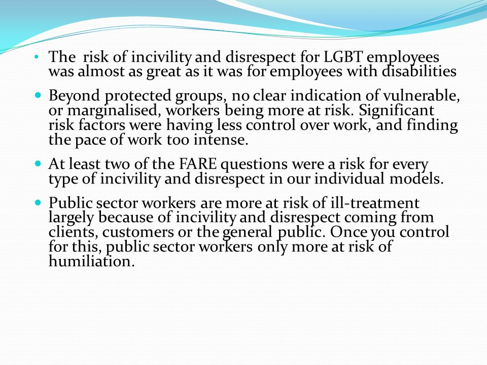 The risk of incivility and disrespect for LGBT employees was almost as great as it was for employees with disabilities Beyond protected groups, no clear indication of vulnerable, or marginalised, workers being more at risk.