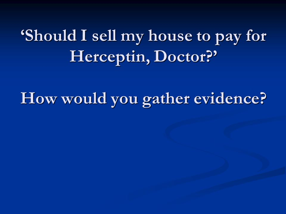 Should I sell my house to pay for Herceptin, Doctor How would you gather evidence