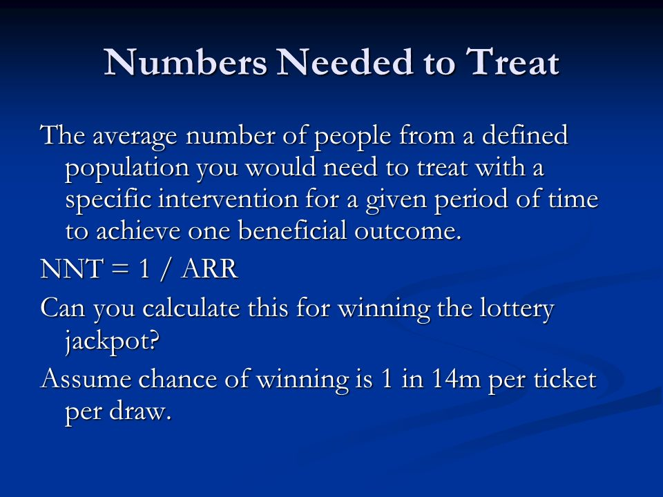 Numbers Needed to Treat The average number of people from a defined population you would need to treat with a specific intervention for a given period of time to achieve one beneficial outcome.