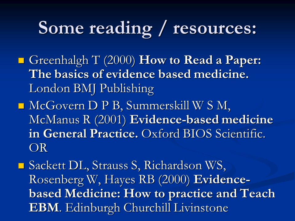 Some reading / resources: Greenhalgh T (2000) How to Read a Paper: The basics of evidence based medicine.