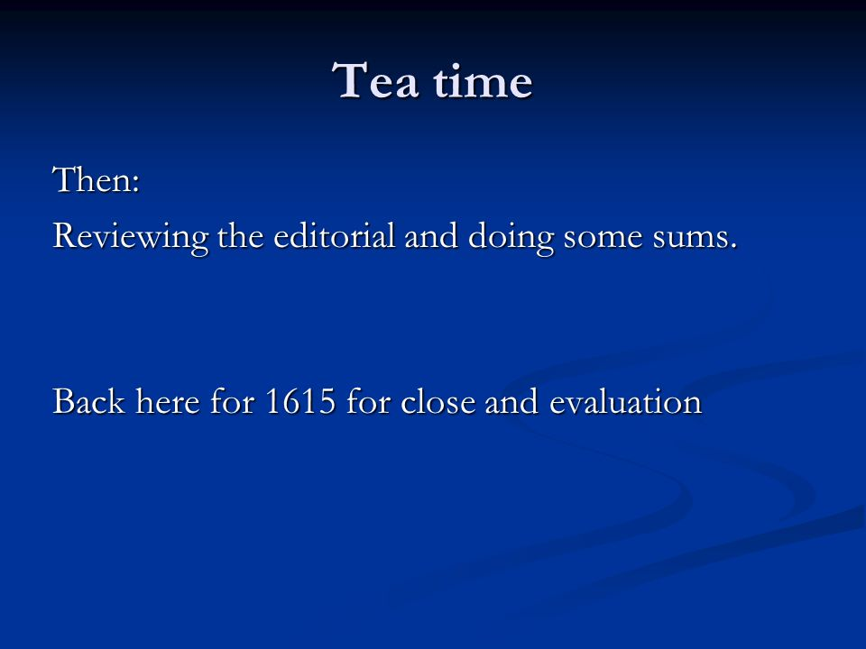Tea time Then: Reviewing the editorial and doing some sums.