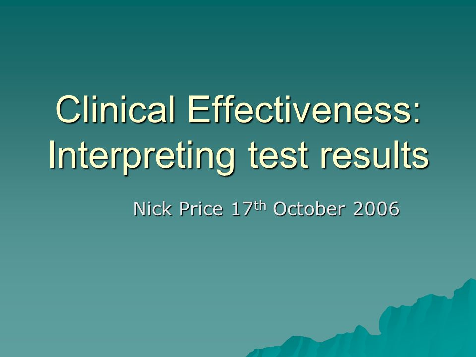 Clinical Effectiveness: Interpreting test results Nick Price 17 th October 2006